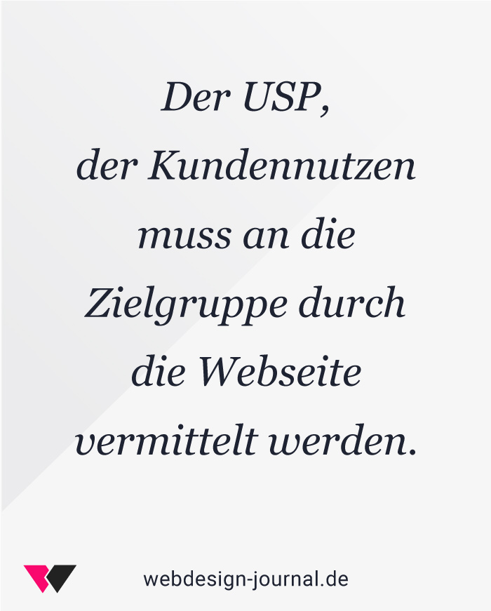 Der USP, der Kundennutzen muss an die Zielgruppe durch die Webseite vermittelt werden.